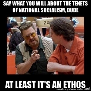 walter sobchak - Say what you will about the tenets of national socialism, dude At least it's an ethos