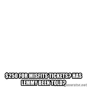 Blank Template - $250 for Misfits tickets? Has Lemmy been told?