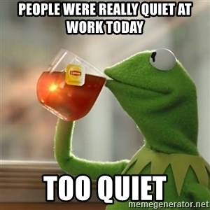 Kermit The Frog Drinking Tea - people were really quiet at work today too quiet