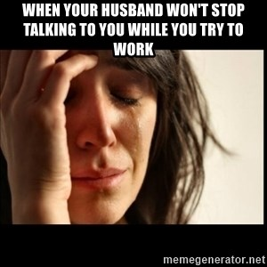 First World Problems - When your husband won't stop talking to you while you try to work