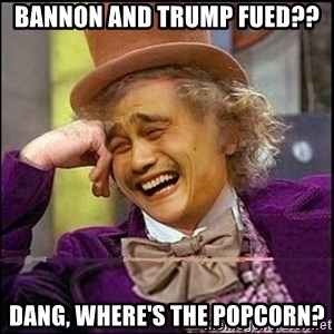 yaowonkaxd - Bannon and trump Fued?? Dang, where's the popcorn?