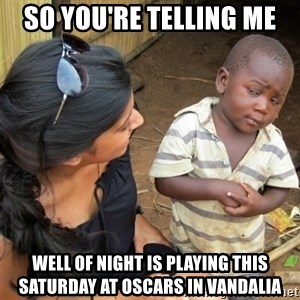 So You're Telling me - so you're telling me Well of Night is playing this saturday at oscars in vandalia
