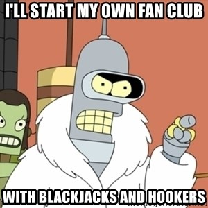 bender blackjack and hookers - I'll start my own fan club With blackjacks and hookers