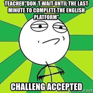 "Challenge Accepted 2 - Teacher""Don´t wait until the last minute to complete the english platform"" Challeng accepted"