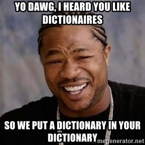 Yo Dawg - Yo dawg, I heard you like dictionaires So we put a dictionary in your dictionary