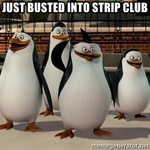 Madagascar Penguin - Just busted into strip club