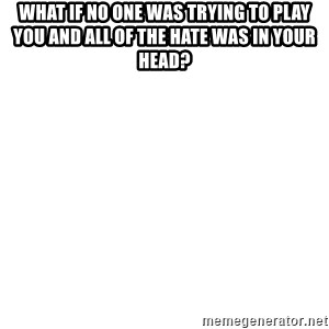 Blank Meme - What if no one was trying to play you and all of the hate was in your head?