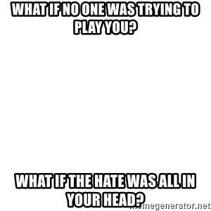 Blank Meme - What if no one was trying to play you? What if the hate was all in your head?