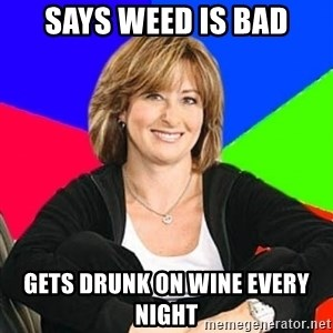 Sheltering Suburban Mom - Says weed is bad Gets drunk on wine every night