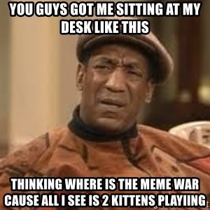 Confused Bill Cosby  - you guys got me sitting at my desk like this  thinking where is the meme war cause all i see is 2 kittens playiing