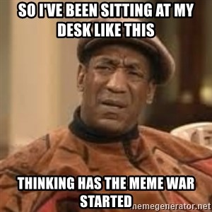 Confused Bill Cosby  - so i've been sitting at my desk like this thinking has the meme war started