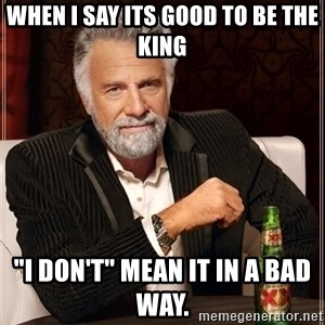 "The Most Interesting Man In The World - When I say its GOOD to be the King ""I don't"" Mean it in a bad way."