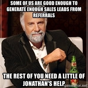 The Most Interesting Man In The World - Some of us are good enough to generate enough sales leads from referrals The rest of you need a little of Jonathan's help