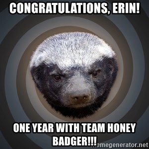 Fearless Honeybadger - Congratulations, Erin! One Year with Team Honey Badger!!!