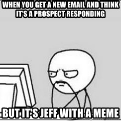 computer guy - When you get a new email and think it's a prospect responding but it's Jeff with a meme