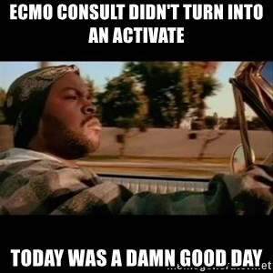 Ice Cube- Today was a Good day - ECMO consult didn't turn into an activate Today was a damn good day