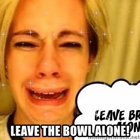 leave britney alone - leAVE THE BOWL ALONE!