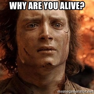 Frodo  - why are you alive?
