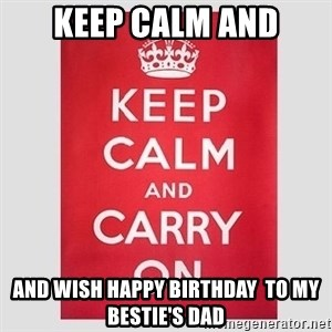 Keep Calm - keep calm and and wish happy birthday  to my bestie's dad