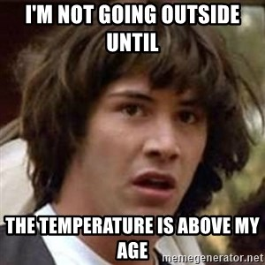 Conspiracy Keanu - I'm Not Going Outside Until  The Temperature Is Above My Age