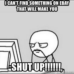 computer guy - I can't find something on eBay that will make you SHUT UP!!!!!!,