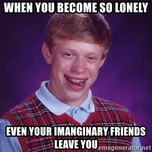 Bad Luck Brian - When you become so lonely even your imanginary friends leave you