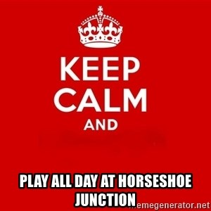 Keep Calm 2 - play all day at horseshoe junction