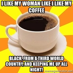 Cup of coffee - I like my woman like i like my coffee Black, from a third world country, and keeping me up all night!