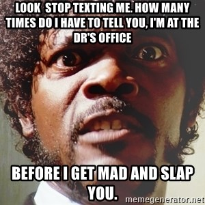 Mad Samuel L Jackson - Look  stop texting me. How many times do I have to tell you, I'm at the Dr's office before I get mad and slap you.