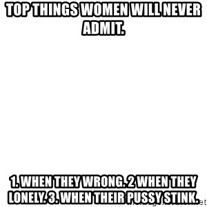 Blank Meme - Top Things Women will never admit. 1. When they wrong. 2 When they lonely. 3. When their pussy stink.