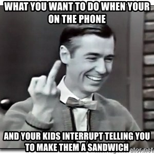Mr Rogers gives the finger - what you want to do when your on the phone and your kids interrupt telling you to make them a sandwich