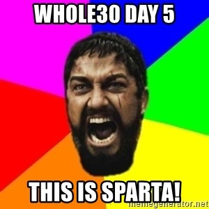 sparta - Whole30 Day 5 THIS IS SPARTA!
