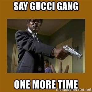 say what one more time - say gucci gang one more time