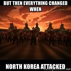 until the fire nation attacked. - but then everything changed when north Korea attacked