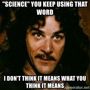 """You keep using that word, I don't think it means what you think it means - """"Science"""" You keep using that word I don't think it means what you think it means"""