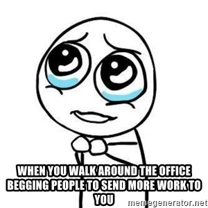 Please guy - When you walk around the office begging people to send more work to you