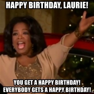 The Giving Oprah - Happy Birthday, Laurie! You get a Happy Birthday! Everybody gets a Happy Birthday!