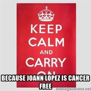 Keep Calm - because Joann Lopez is CANCER FREE