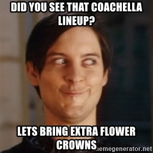 Peter Parker Spider Man - Did you see that coachella lineup? Lets bring extra flower crowns