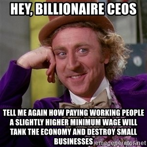 Willy Wonka - hey, Billionaire CEOs tell me again how paying working people a slightly higher minimum wage will tank the economy and destroy small businesses