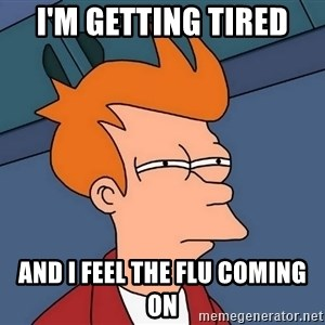 Futurama Fry - i'm getting tired and i feel the flu coming on
