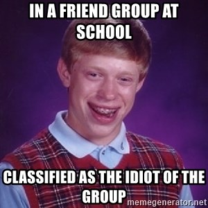Bad Luck Brian - in a friend group at school classified as the idiot of the group