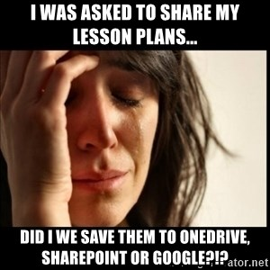 First World Problems - I was asked to share my lesson plans... Did I we save them to OneDrive, SharePoint or Google?!?