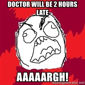Rage FU - Doctor will be 2 hours late Aaaaargh!