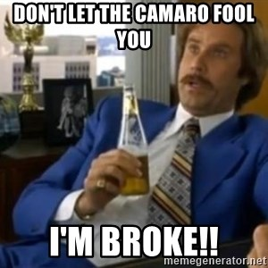 That escalated quickly-Ron Burgundy - Don't let the camaro fool you  I'm broke!!