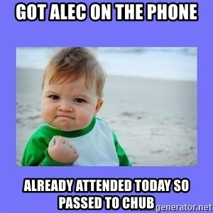 Baby fist - Got Alec on the phone Already attended today so passed to chub