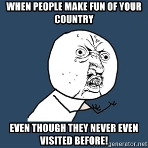Y U No - When people make fun of your country Even though they never even visited before!