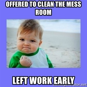 Baby fist - offered to clean the mess room left work early