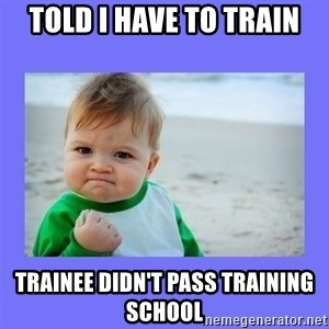 Baby fist - told i have to train trainee didn't pass training school