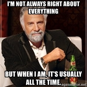 The Most Interesting Man In The World - I'm not always right about everything But when I am, It's usually all the time.
